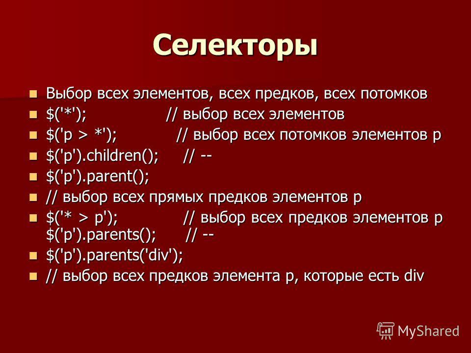 Селекторы Выбор всех элементов, всех предков, всех потомков Выбор всех элементов, всех предков, всех потомков $('*'); // выбор всех элементов $('*'); // выбор всех элементов $('p > *'); // выбор всех потомков элементов p $('p > *'); // выбор всех пот