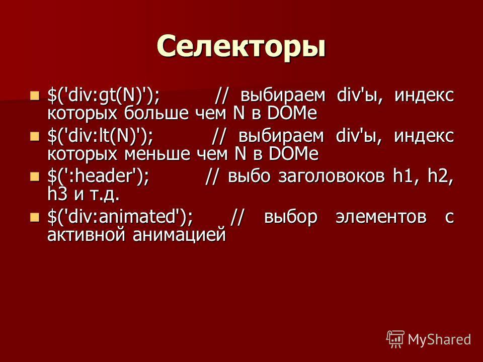 Селекторы $('div:gt(N)'); // выбираем div'ы, индекс которых больше чем N в DOMe $('div:gt(N)'); // выбираем div'ы, индекс которых больше чем N в DOMe $('div:lt(N)'); // выбираем div'ы, индекс которых меньше чем N в DOMe $('div:lt(N)'); // выбираем di