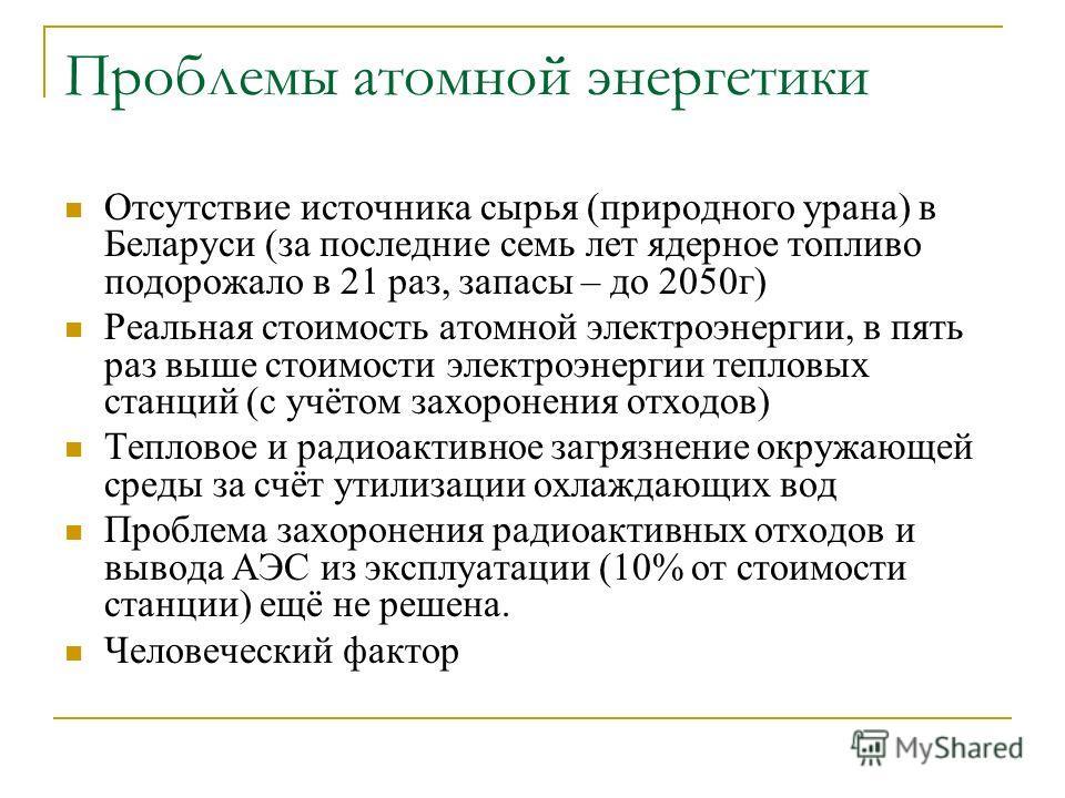 Проблемы атомной энергетики Отсутствие источника сырья (природного урана) в Беларуси (за последние семь лет ядерное топливо подорожало в 21 раз, запасы – до 2050г) Реальная стоимость атомной электроэнергии, в пять раз выше стоимости электроэнергии те