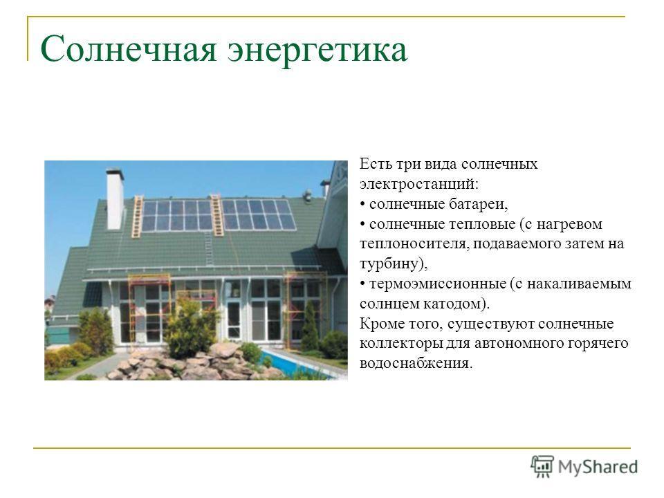 Солнечная энергетика Есть три вида солнечных электростанций: солнечные батареи, солнечные тепловые (с нагревом теплоносителя, подаваемого затем на турбину), термоэмиссионные (с накаливаемым солнцем катодом). Кроме того, существуют солнечные коллектор