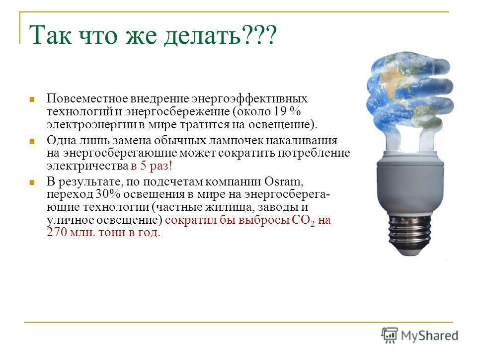 Так что же делать??? Повсеместное внедрение энергоэффективных технологий и энергосбережение (около 19 % электроэнергии в мире тратится на освещение). Одна лишь замена обычных лампочек накаливания на энергосберегающие может сократить потребление элект