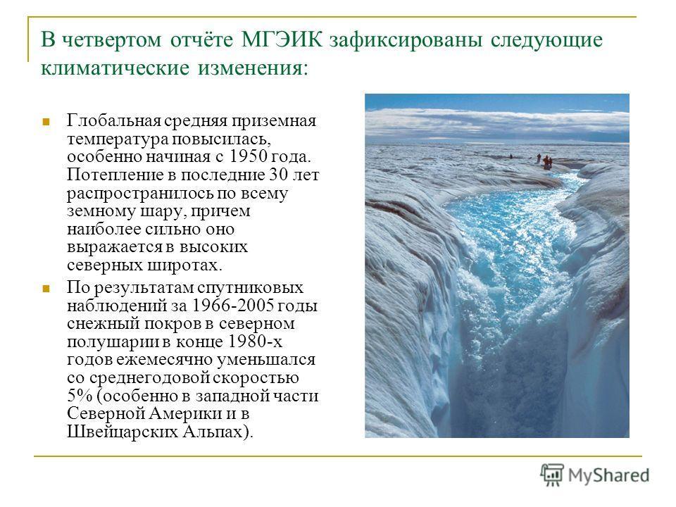 В четвертом отчёте МГЭИК зафиксированы следующие климатические изменения: Глобальная средняя приземная температура повысилась, особенно начиная с 1950 года. Потепление в последние 30 лет распространилось по всему земному шару, причем наиболее сильно
