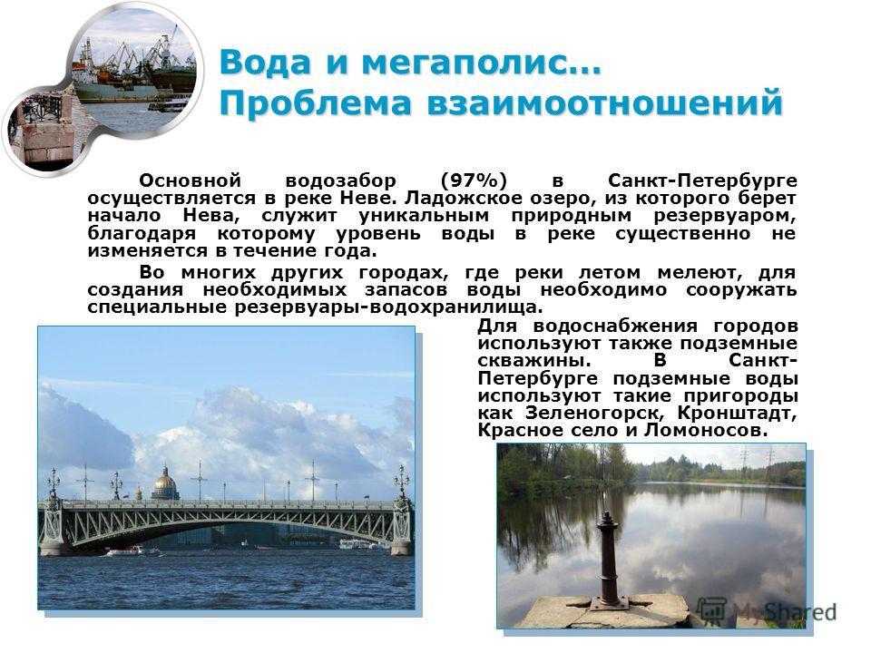 Основной водозабор (97%) в Санкт-Петербурге осуществляется в реке Неве. Ладожское озеро, из которого берет начало Нева, служит уникальным природным резервуаром, благодаря которому уровень воды в реке существенно не изменяется в течение года. Во многи