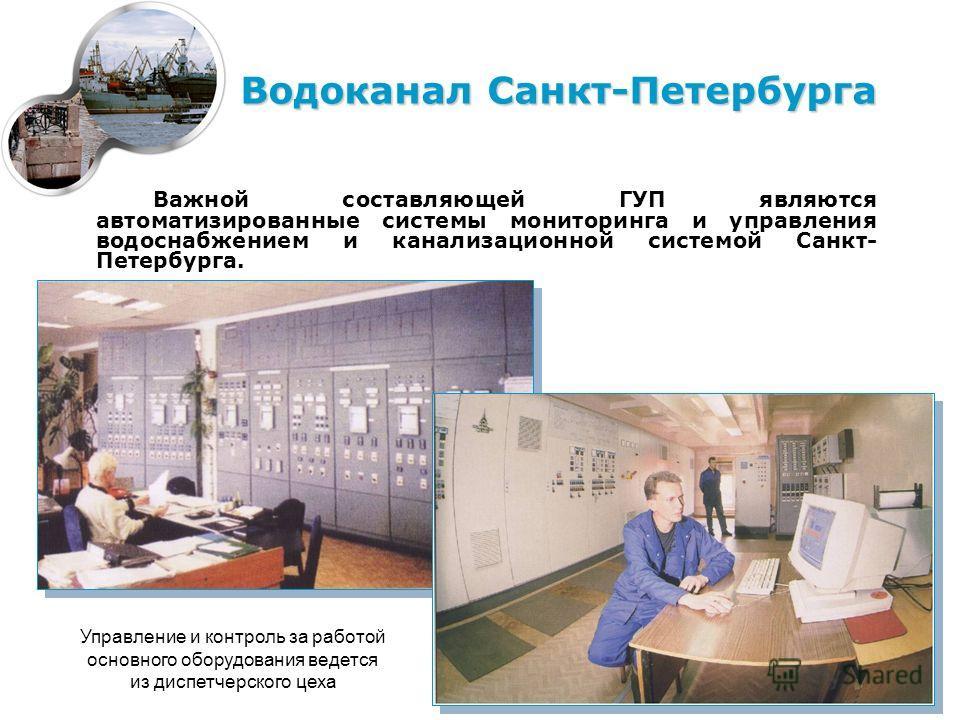 Важной составляющей ГУП являются автоматизированные системы мониторинга и управления водоснабжением и канализационной системой Санкт- Петербурга. Водоканал Санкт-Петербурга Управление и контроль за работой основного оборудования ведется из диспетчерс