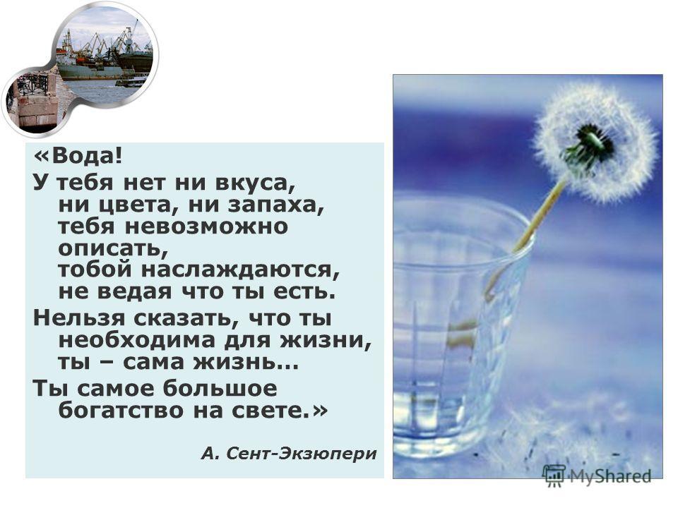 «Вода! У тебя нет ни вкуса, ни цвета, ни запаха, тебя невозможно описать, тобой наслаждаются, не ведая что ты есть. Нельзя сказать, что ты необходима для жизни, ты – сама жизнь… Ты самое большое богатство на свете.» А. Сент-Экзюпери