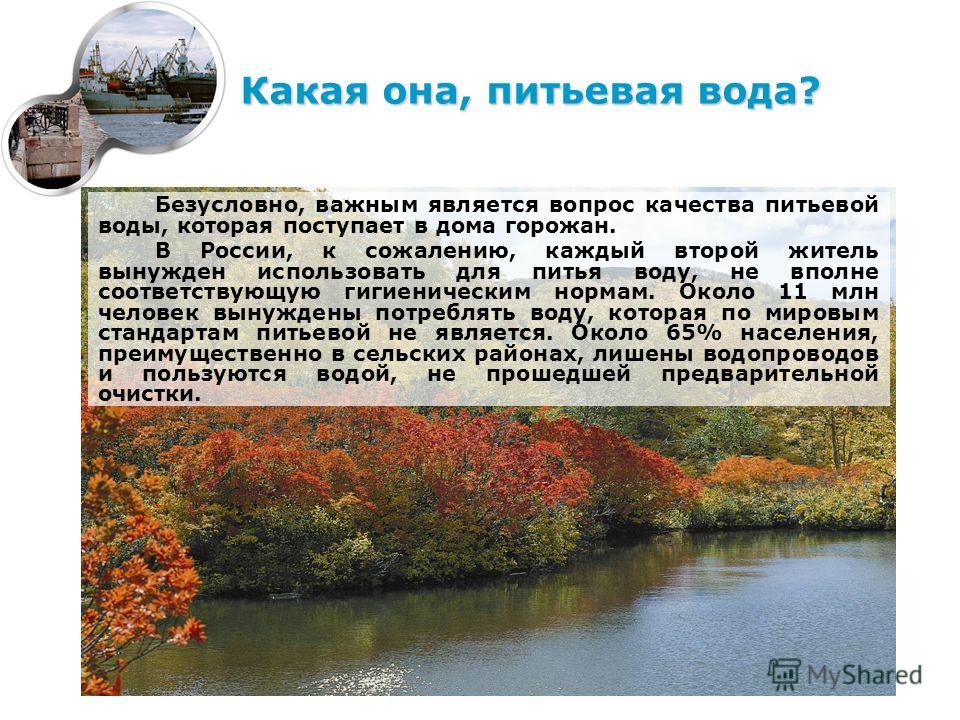 Безусловно, важным является вопрос качества питьевой воды, которая поступает в дома горожан. В России, к сожалению, каждый второй житель вынужден использовать для питья воду, не вполне соответствующую гигиеническим нормам. Около 11 млн человек вынужд