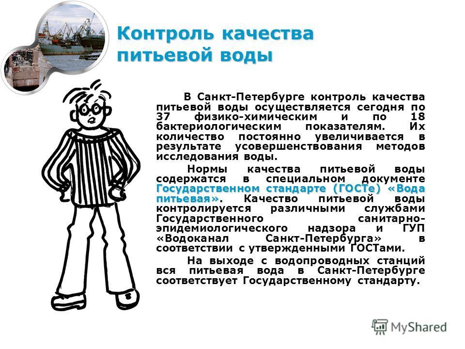 В Санкт-Петербурге контроль качества питьевой воды осуществляется сегодня по 37 физико-химическим и по 18 бактериологическим показателям. Их количество постоянно увеличивается в результате усовершенствования методов исследования воды. Государственном