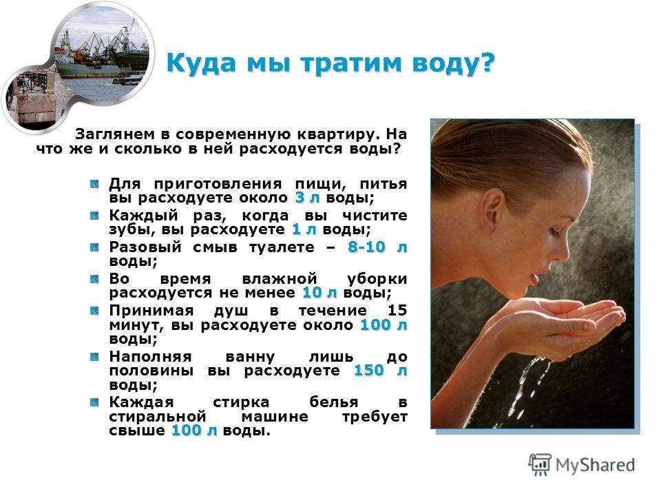 Куда мы тратим воду? Заглянем в современную квартиру. На что же и сколько в ней расходуется воды? 3 л Для приготовления пищи, питья вы расходуете около 3 л воды; 1 л Каждый раз, когда вы чистите зубы, вы расходуете 1 л воды; 8-10 л Разовый смыв туале