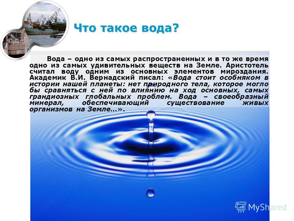Вода – одно из самых распространенных и в то же время одно из самых удивительных веществ на Земле. Аристотель считал воду одним из основных элементов мироздания. Академик В.И. Вернадский писал: «Вода стоит особняком в истории нашей планеты: нет приро