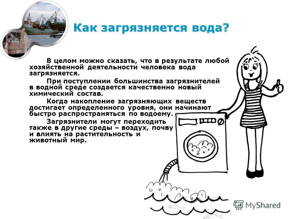 В целом можно сказать, что в результате любой хозяйственной деятельности человека вода загрязняется. При поступлении большинства загрязнителей в водной среде создается качественно новый химический состав. Когда накопление загрязняющих веществ достига