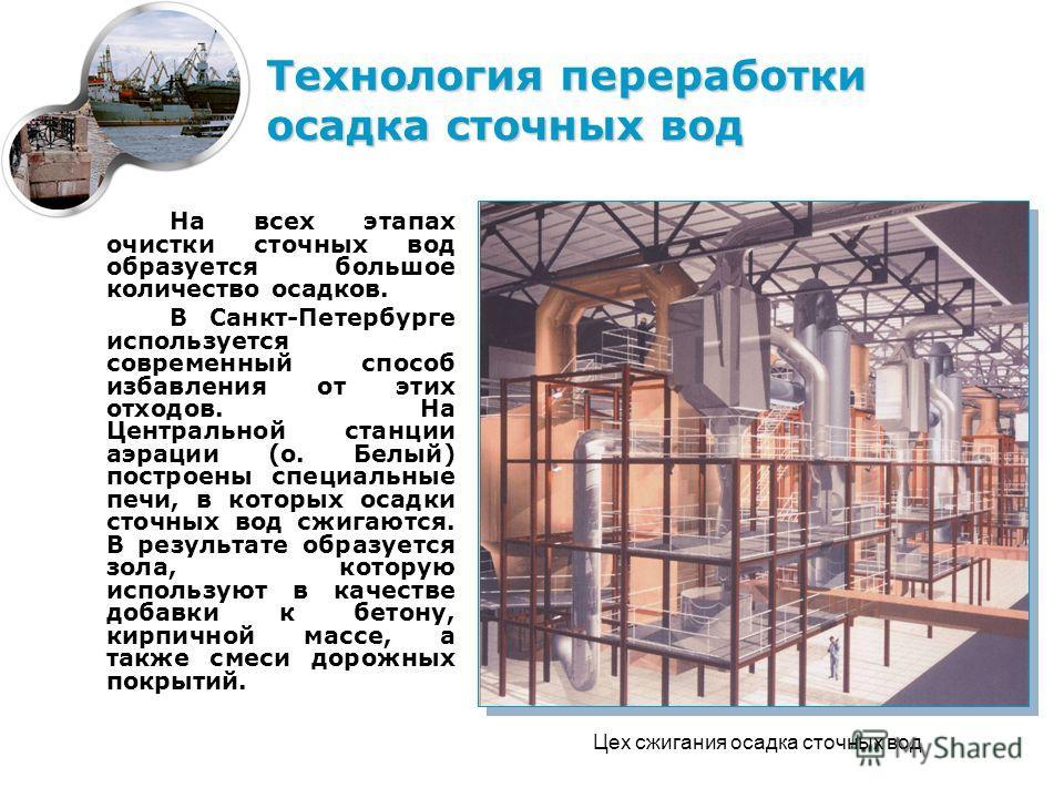 На всех этапах очистки сточных вод образуется большое количество осадков. В Санкт-Петербурге используется современный способ избавления от этих отходов. На Центральной станции аэрации (о. Белый) построены специальные печи, в которых осадки сточных во