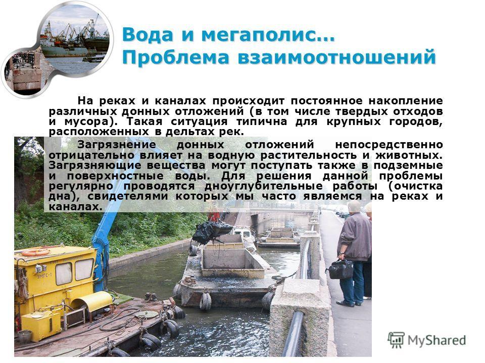Вода и мегаполис… Проблема взаимоотношений На реках и каналах происходит постоянное накопление различных донных отложений (в том числе твердых отходов и мусора). Такая ситуация типична для крупных городов, расположенных в дельтах рек. Загрязнение дон