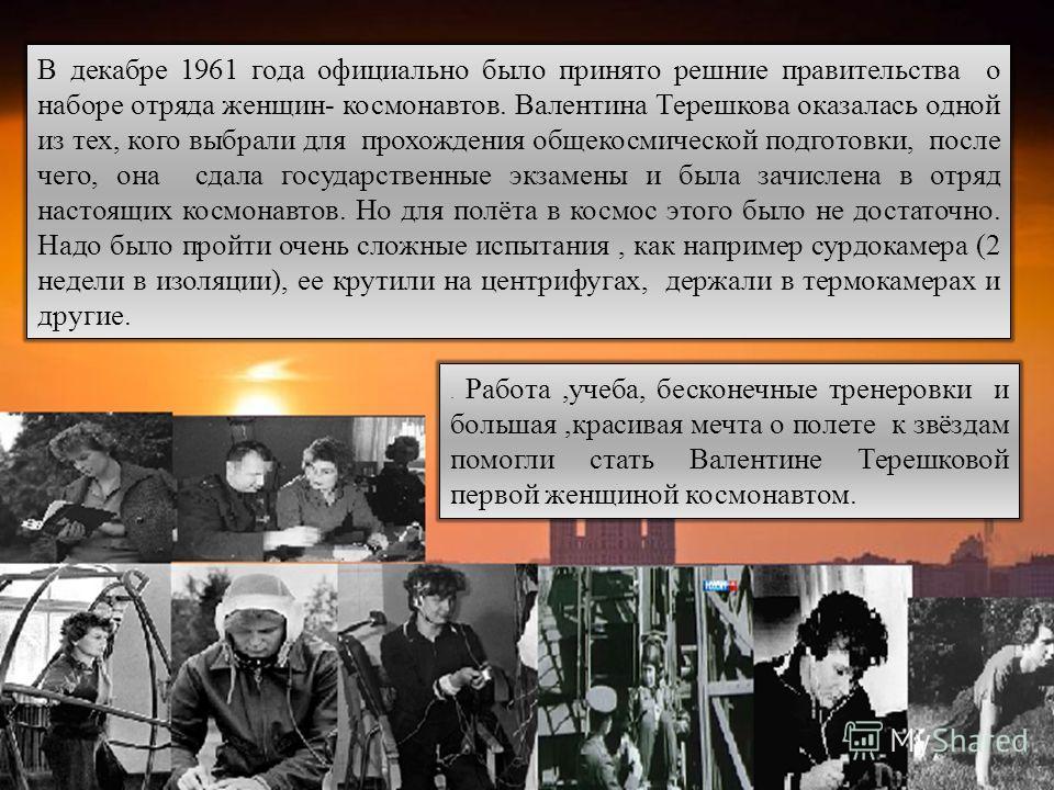 . Работа,учеба, бесконечные тренеровки и большая,красивая мечта о полете к звёздам помогли стать Валентине Терешковой первой женщиной космонавтом. В декабре 1961 года официaльно было принято решние правительства о наборе отряда женщин- космонавтов. В