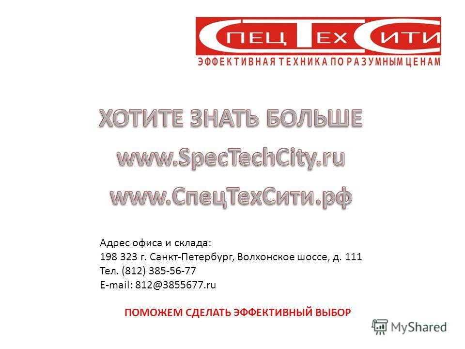 Адрес офиса и склада: 198 323 г. Санкт-Петербург, Волхонское шоссе, д. 111 Тел. (812) 385-56-77 E-mail: 812@3855677.ru ПОМОЖЕМ СДЕЛАТЬ ЭФФЕКТИВНЫЙ ВЫБОР