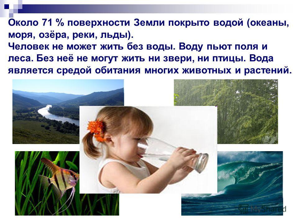 Около 71 % поверхности Земли покрыто водой (океаны, моря, озёра, реки, льды). Человек не может жить без воды. Воду пьют поля и леса. Без неё не могут жить ни звери, ни птицы. Вода является средой обитания многих животных и растений.