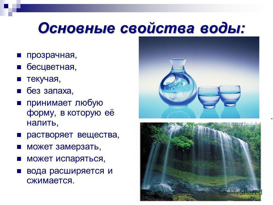 Основные свойства воды: прозрачная, бесцветная, текучая, без запаха, принимает любую форму, в которую её налить, растворяет вещества, может замерзать, может испаряться, вода расширяется и сжимается.