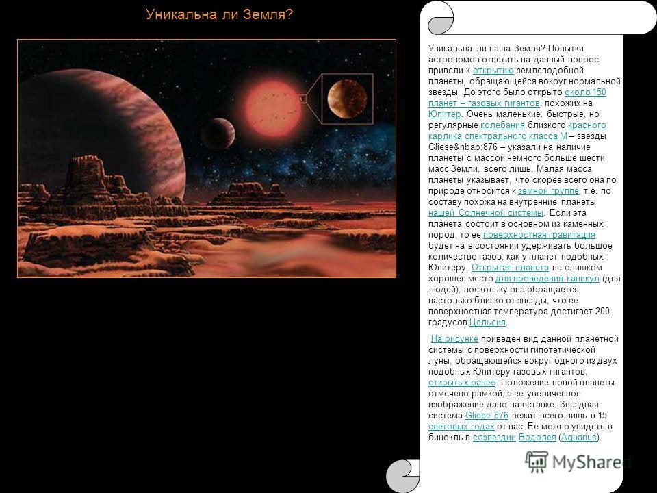 Уникальна ли Земля? Уникальна ли наша Земля? Попытки астрономов ответить на данный вопрос привели к открытию землеподобной планеты, обращающейся вокруг нормальной звезды. До этого было открыто около 150 планет – газовых гигантов, похожих на Юпитер. О