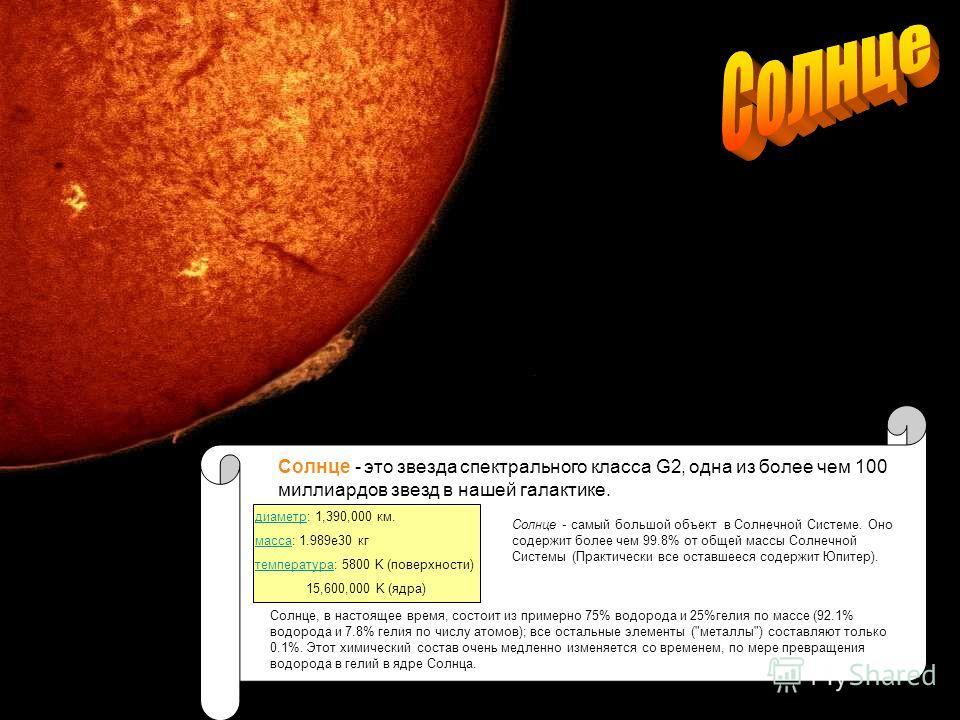 Солнце - это звезда спектрального класса G2, одна из более чем 100 миллиардов звезд в нашей галактике. диаметрдиаметр: 1,390,000 км. массамасса: 1.989e30 кг температуратемпература: 5800 K (поверхности) 15,600,000 K (ядра) Солнце - самый большой объек