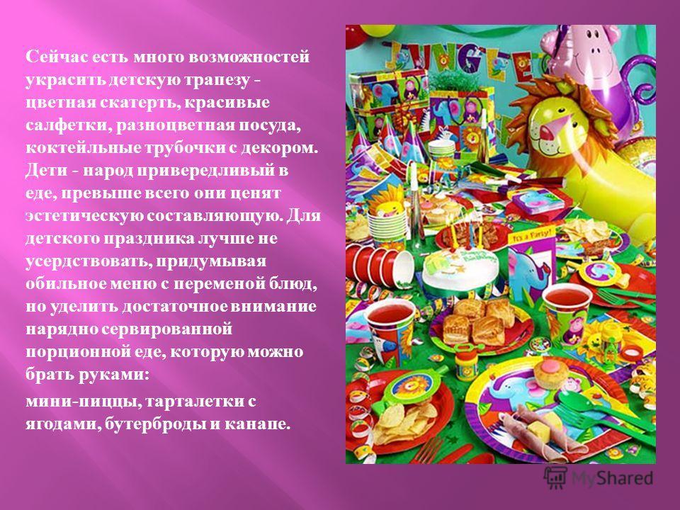 Сейчас есть много возможностей украсить детскую трапезу - цветная скатерть, красивые салфетки, разноцветная посуда, коктейльные трубочки с декором. Дети - народ привередливый в еде, превыше всего они ценят эстетическую составляющую. Для детского праз