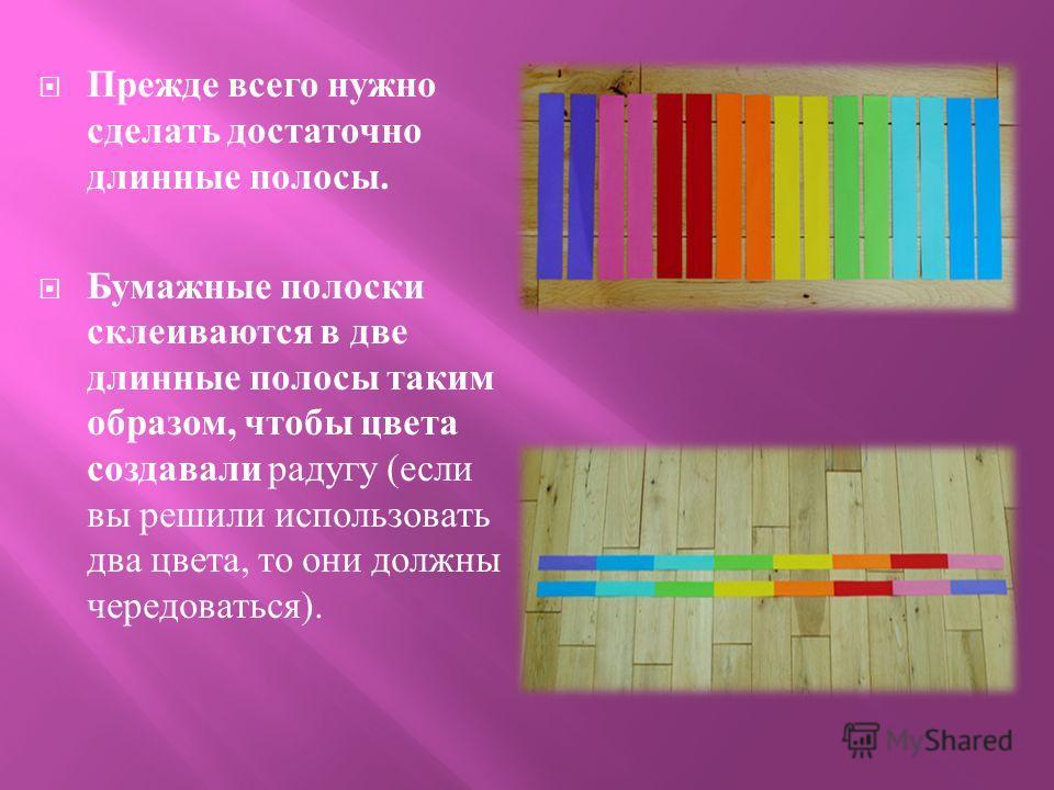 Прежде всего нужно сделать достаточно длинные полосы. Бумажные полоски склеиваются в две длинные полосы таким образом, чтобы цвета создавали радугу ( если вы решили использовать два цвета, то они должны чередоваться ).