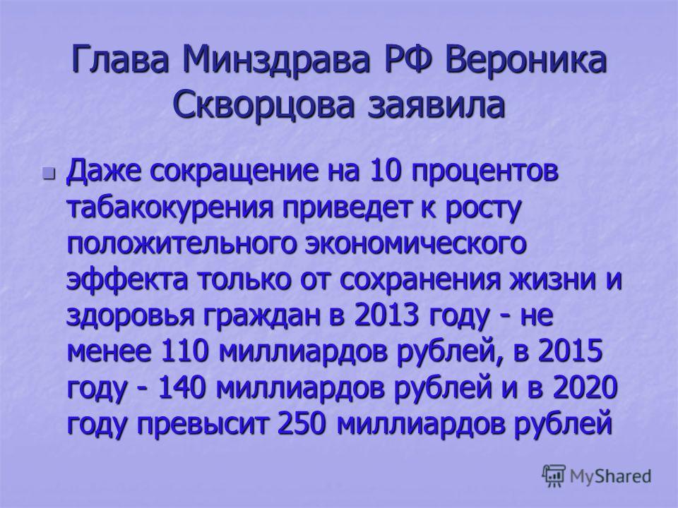 Глава Минздрава РФ Вероника Скворцова заявила Даже сокращение на 10 процентов табакокурения приведет к росту положительного экономического эффекта только от сохранения жизни и здоровья граждан в 2013 году - не менее 110 миллиардов рублей, в 2015 году