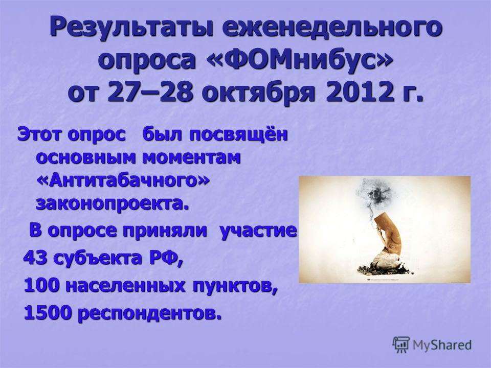Результаты еженедельного опроса «ФОМнибус» от 27–28 октября 2012 г. Этот опрос был посвящён основным моментам «Антитабачного» законопроекта. В опросе приняли участие В опросе приняли участие 43 субъекта РФ, 43 субъекта РФ, 100 населенных пунктов, 100