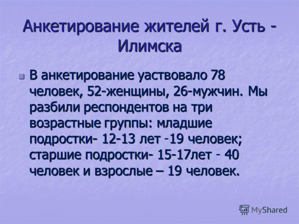 Анкетирование жителей г. Усть - Илимска В анкетирование уаствовало 78 человек, 52-женщины, 26-мужчин. Мы разбили респондентов на три возрастные группы: младшие подростки- 12-13 лет 19 человек; старшие подростки- 15-17лет 40 человек и взрослые – 19 че