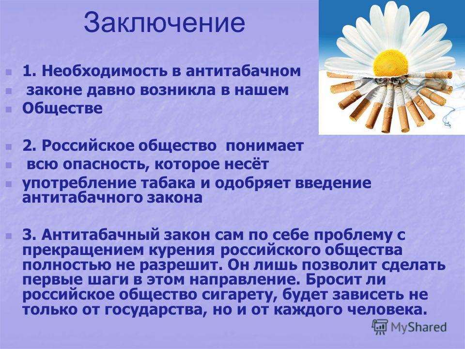Заключение 1. Необходимость в антитабачном законе давно возникла в нашем Обществе 2. Российское общество понимает всю опасность, которое несёт употребление табака и одобряет введение антитабачного закона 3. Антитабачный закон сам по себе проблему с п