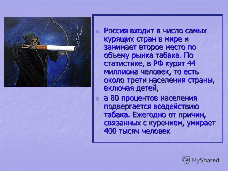 Россия входит в число самых курящих стран в мире и занимает второе место по объему рынка табака. По статистике, в РФ курят 44 миллиона человек, то есть около трети населения страны, включая детей, Россия входит в число самых курящих стран в мире и за