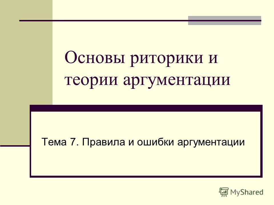 Основы риторики и теории аргументации Тема 7. Правила и ошибки аргументации