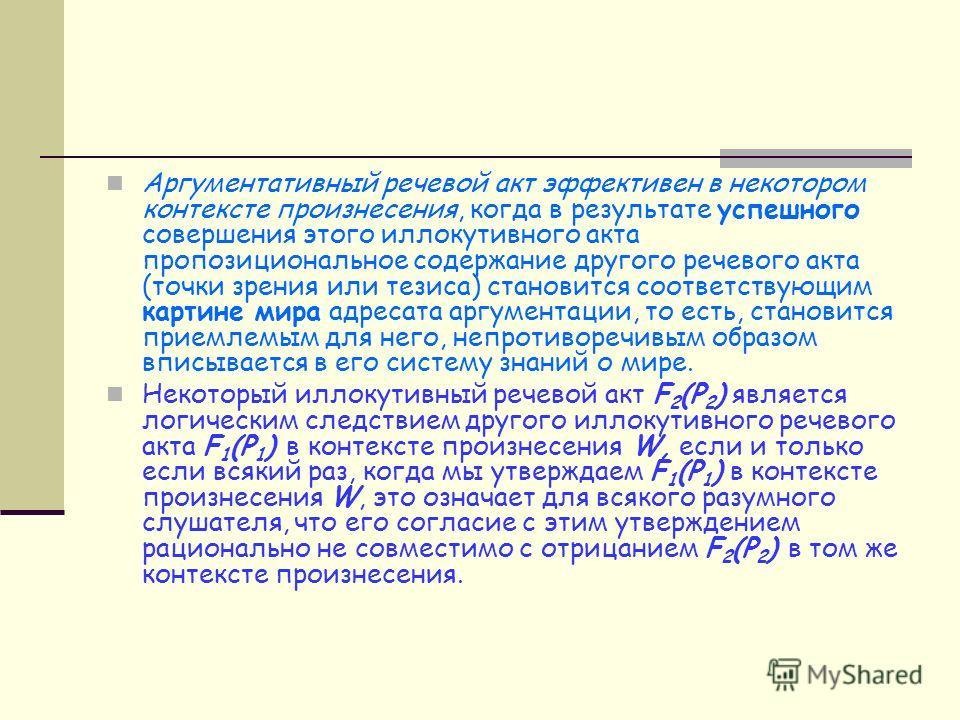 Аргументативный речевой акт эффективен в некотором контексте произнесения, когда в результате успешного совершения этого иллокутивного акта пропозициональное содержание другого речевого акта (точки зрения или тезиса) становится соответствующим картин