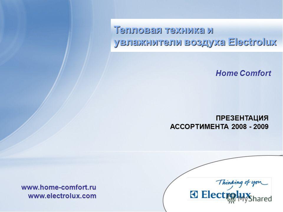 Home Comfort ПРЕЗЕНТАЦИЯ АССОРТИМЕНТА 2008 - 2009 www.home-comfort.ru www.electrolux.com Тепловая техника и увлажнители воздуха Electrolux