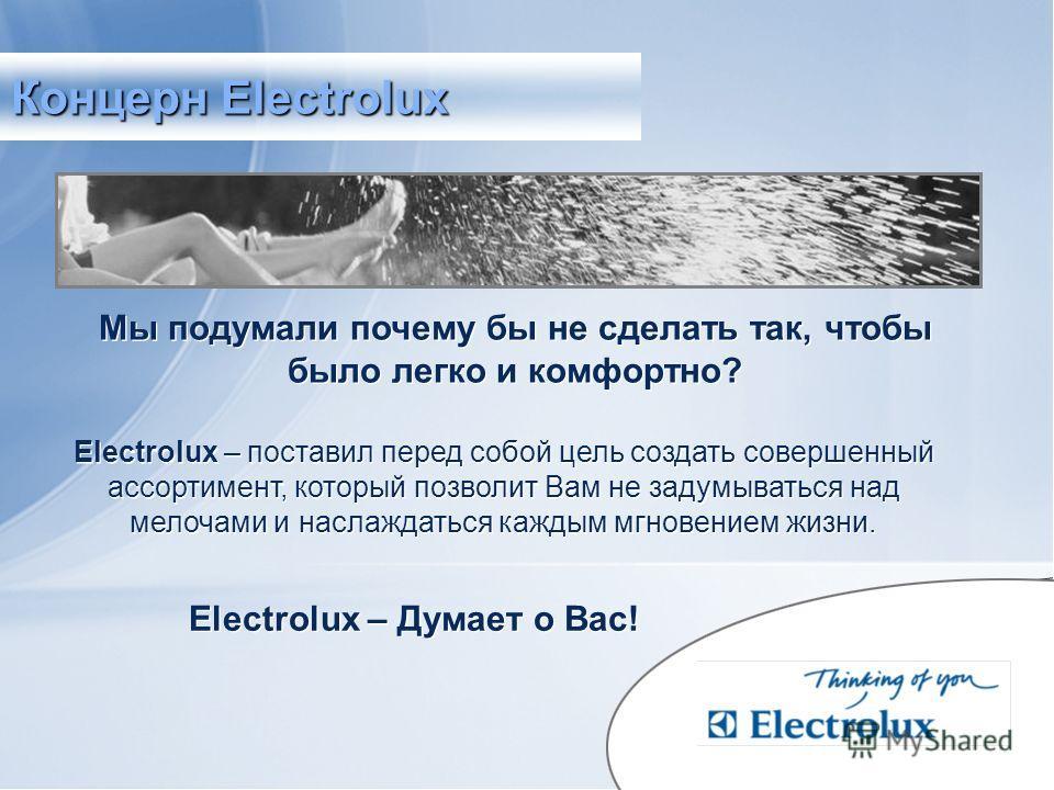 Мы подумали почему бы не сделать так, чтобы было легко и комфортно? Electrolux – Думает о Вас! Electrolux – поставил перед собой цель создать совершенный ассортимент, который позволит Вам не задумываться над мелочами и наслаждаться каждым мгновением