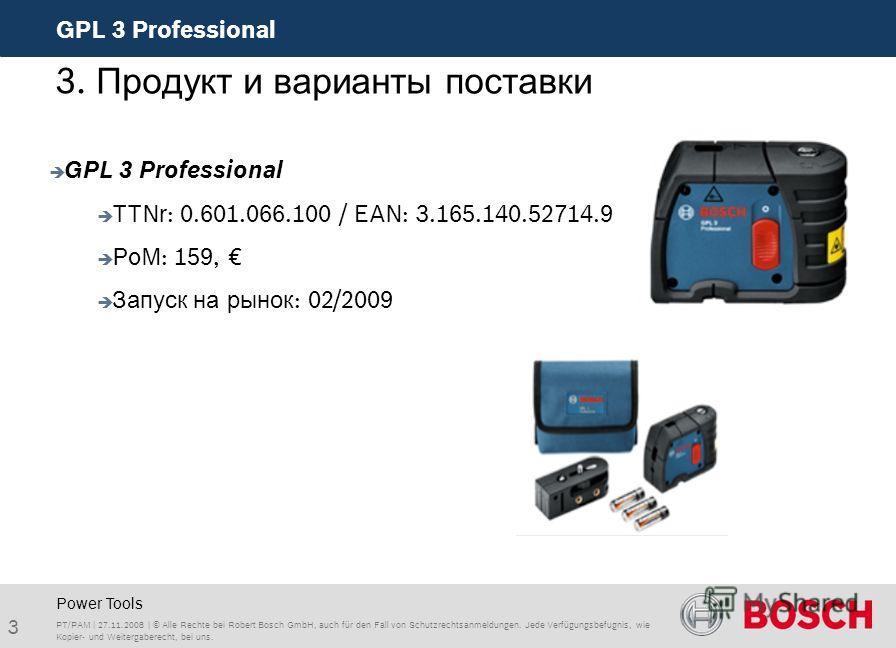 3 GPL 3 Professional PT/PAM | 27.11.2008 | © Alle Rechte bei Robert Bosch GmbH, auch für den Fall von Schutzrechtsanmeldungen. Jede Verfügungsbefugnis, wie Kopier- und Weitergaberecht, bei uns. Power Tools 3. Продукт и варианты поставки GPL 3 Profess