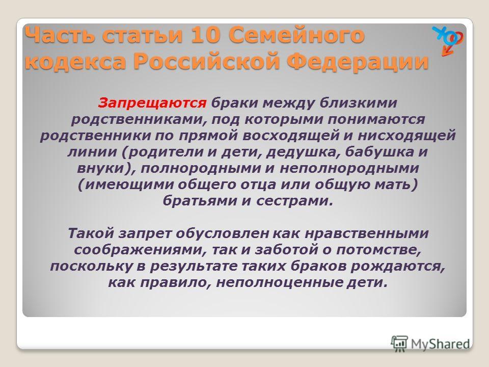 Часть статьи 10 Семейного кодекса Российской Федерации Запрещаются браки между близкими родственниками, под которыми понимаются родственники по прямой восходящей и нисходящей линии (родители и дети, дедушка, бабушка и внуки), полнородными и неполноро