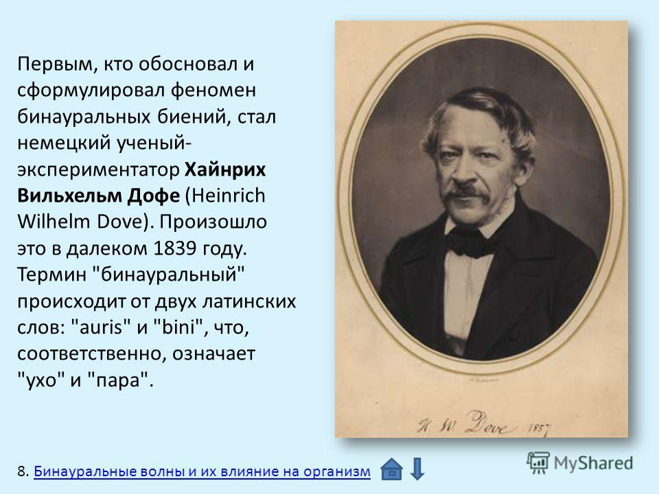Первым, кто обосновал и сформулировал феномен бинауральных биений, стал немецкий ученый- экспериментатор Хайнрих Вильхельм Дофе (Heinrich Wilhelm Dove). Произошло это в далеком 1839 году. Термин