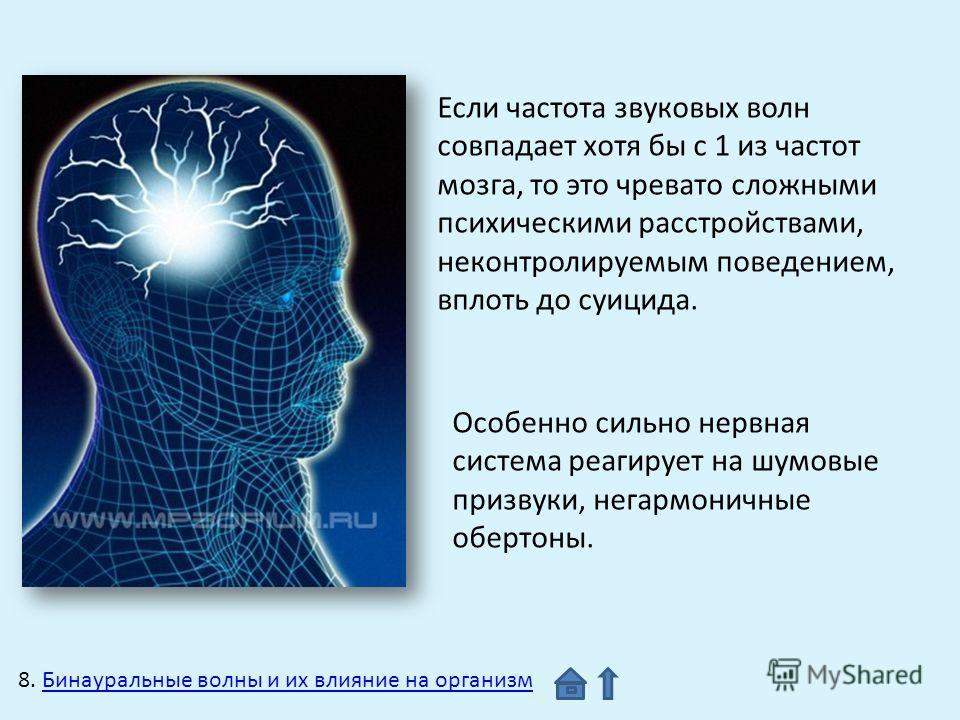 Если частота звуковых волн совпадает хотя бы с 1 из частот мозга, то это чревато сложными психическими расстройствами, неконтролируемым поведением, вплоть до суицида. Особенно сильно нервная система реагирует на шумовые призвуки, негармоничные оберто