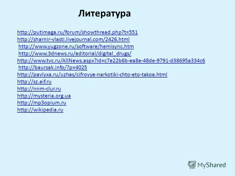 Литература http://putimaga.ru/forum/showthread.php?t=551 http://sharnir-vlasti.livejournal.com/2426.html http://www.yugzone.ru/software/hemisync.htm http://www.3dnews.ru/editorial/digital_drugs/ http://www.tvc.ru/AllNews.aspx?id=c7e22b6b-ea8e-48de-97
