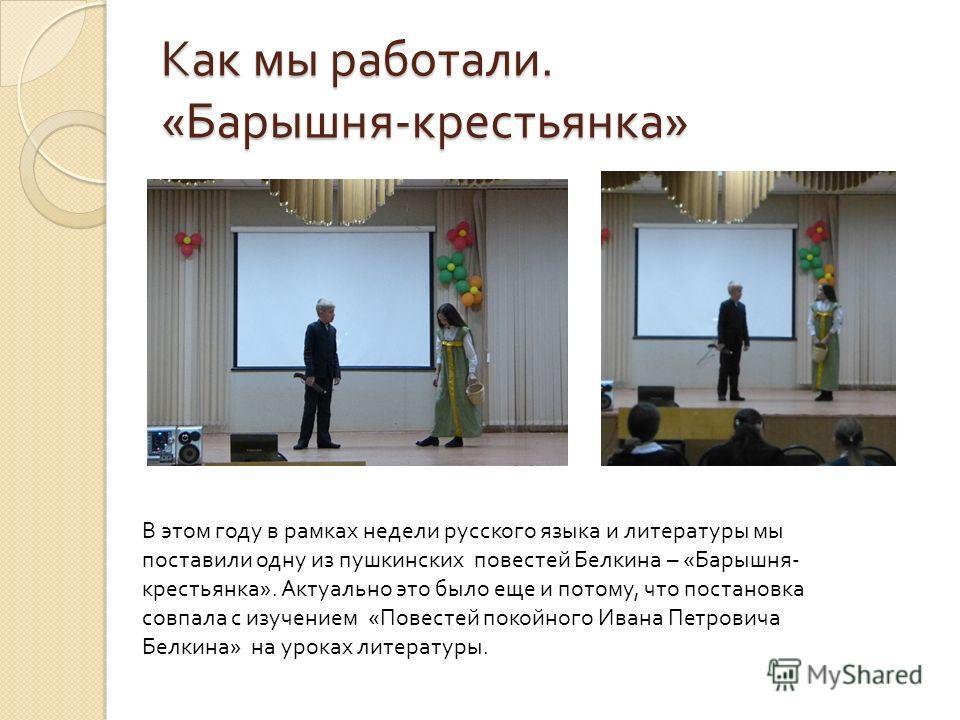 Как мы работали. « Барышня - крестьянка » В этом году в рамках недели русского языка и литературы мы поставили одну из пушкинских повестей Белкина – « Барышня - крестьянка ». Актуально это было еще и потому, что постановка совпала с изучением « Повес