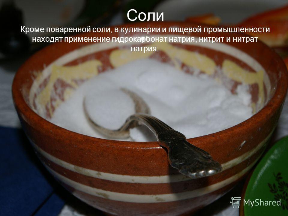 Соли Кроме поваренной соли, в кулинарии и пищевой промышленности находят применение гидрокарбонат натрия, нитрит и нитрат натрия.