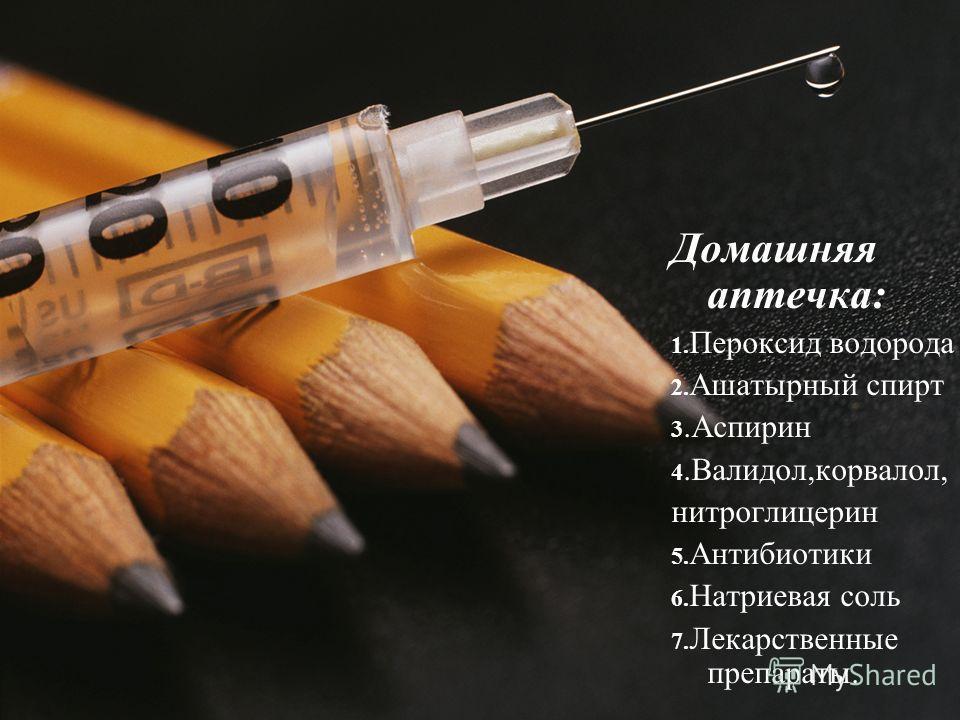 Домашняя аптечка: 1. Пероксид водорода 2. Ашатырный спирт 3.Аспирин 4.Валидол,корвалол, нитроглицерин 5. Антибиотики 6. Натриевая соль 7. Лекарственные препараты.
