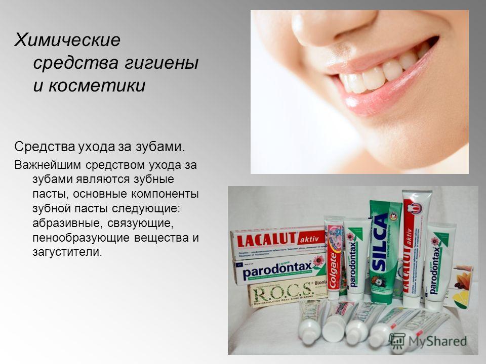 Химические средства гигиены и косметики Средства ухода за зубами. Важнейшим средством ухода за зубами являются зубные пасты, основные компоненты зубной пасты следующие: абразивные, связующие, пенообразующие вещества и загустители.