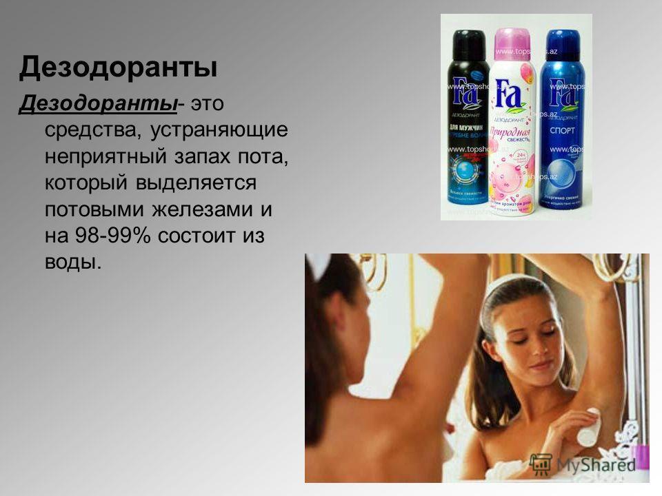 Дезодоранты Дезодоранты- это средства, устраняющие неприятный запах пота, который выделяется потовыми железами и на 98-99% состоит из воды.