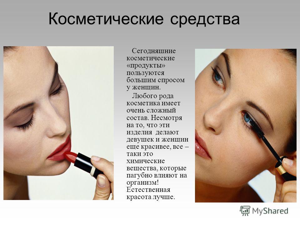 Косметические средства Сегодняшние косметические «продукты» пользуются большим спросом у женщин. Любого рода косметика имеет очень сложный состав. Несмотря на то, что эти изделия делают девушек и женщин еще красивее, все – таки это химические веществ