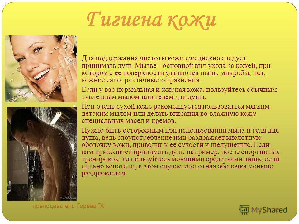 Гигиена кожи Для поддержания чистоты кожи ежедневно следует принимать душ. Мытье - основной вид ухода за кожей, при котором с ее поверхности удаляются пыль, микробы, пот, кожное сало, различные загрязнения. Если у вас нормальная и жирная кожа, пользу