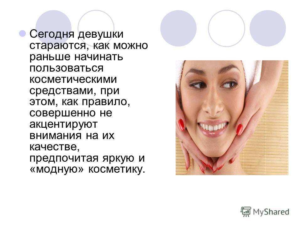 Сегодня девушки стараются, как можно раньше начинать пользоваться косметическими средствами, при этом, как правило, совершенно не акцентируют внимания на их качестве, предпочитая яркую и «модную» косметику.