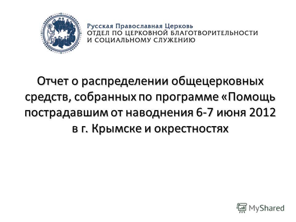 Отчет о распределении общецерковных средств, собранных по программе «Помощь пострадавшим от наводнения 6-7 июня 2012 в г. Крымске и окрестностях