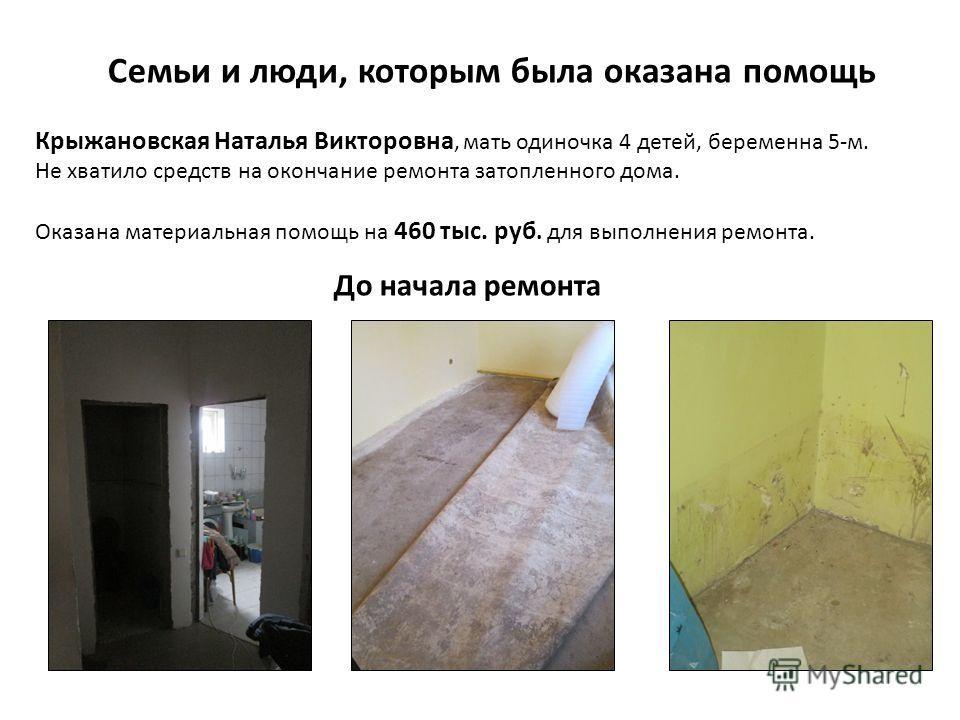 Семьи и люди, которым была оказана помощь Крыжановская Наталья Викторовна, мать одиночка 4 детей, беременна 5-м. Не хватило средств на окончание ремонта затопленного дома. Оказана материальная помощь на 460 тыс. руб. для выполнения ремонта. До начала