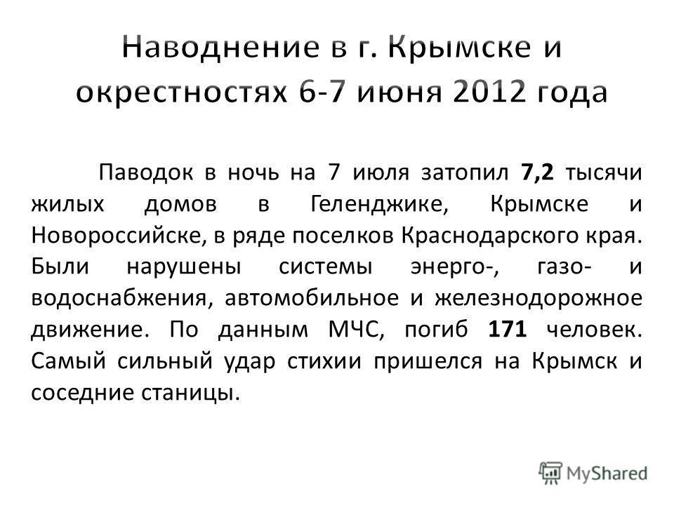 Паводок в ночь на 7 июля затопил 7,2 тысячи жилых домов в Геленджике, Крымске и Новороссийске, в ряде поселков Краснодарского края. Были нарушены системы энерго-, газо- и водоснабжения, автомобильное и железнодорожное движение. По данным МЧС, погиб 1