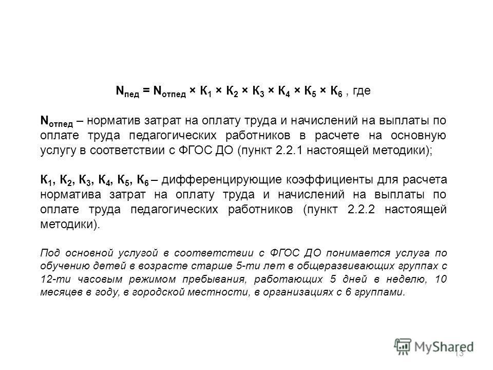 13 N пед = N отпед × К 1 × К 2 × К 3 × К 4 × К 5 × К 6, где N отпед – норматив затрат на оплату труда и начислений на выплаты по оплате труда педагогических работников в расчете на основную услугу в соответствии с ФГОС ДО (пункт 2.2.1 настоящей метод